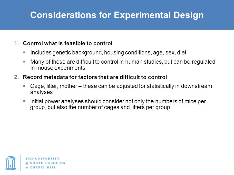 Considerations for Experimental Design 1.Control what is feasible to control  Includes genetic background, housing conditions, age, sex, diet  Many of these are difficult to control in human studies, but can be regulated in mouse experiments 2.Record metadata for factors that are difficult to control  Cage, litter, mother – these can be adjusted for statistically in downstream analyses  Initial power analyses should consider not only the numbers of mice per group, but also the number of cages and litters per group 3.Attempt to control initial microbial exposure  Heterozygous breeding  Colonization of germ-free mice  Co-housing/co-fostering