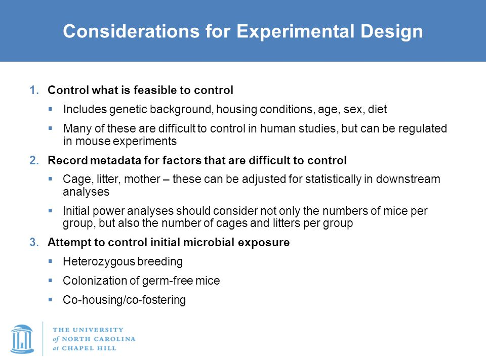 Considerations for Experimental Design 1.Control what is feasible to control  Includes genetic background, housing conditions, age, sex, diet  Many