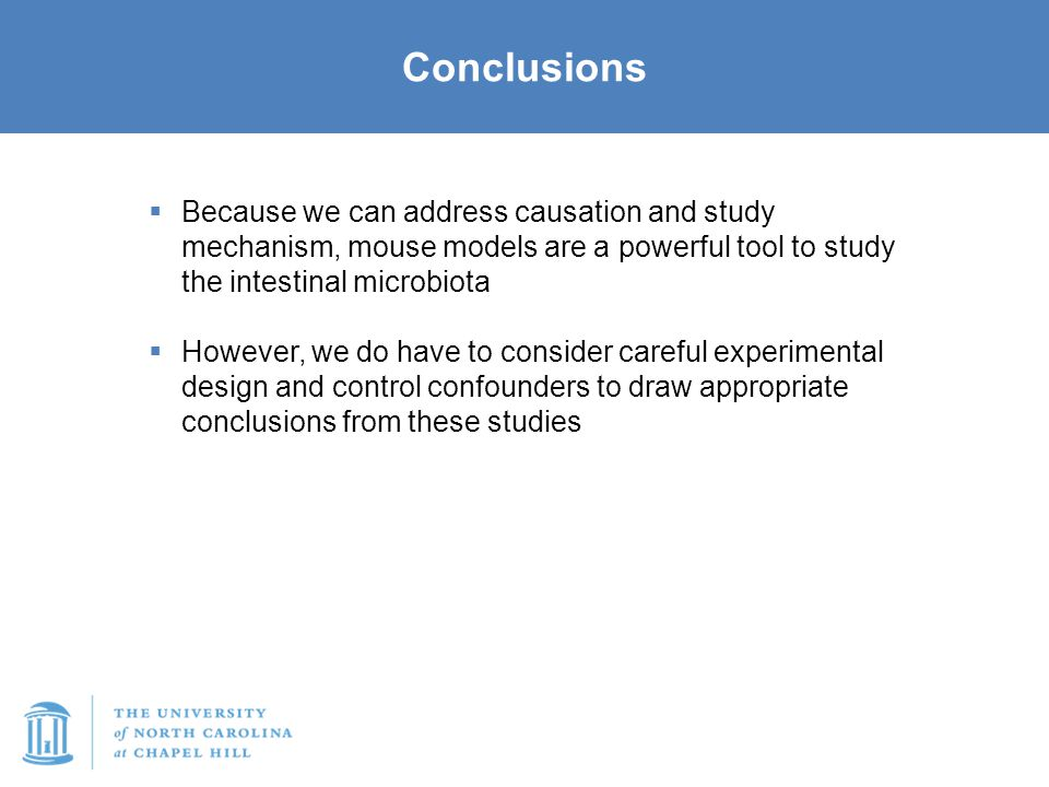 Conclusions  Because we can address causation and study mechanism, mouse models are a powerful tool to study the intestinal microbiota  However, we do have to consider careful experimental design and control confounders to draw appropriate conclusions from these studies