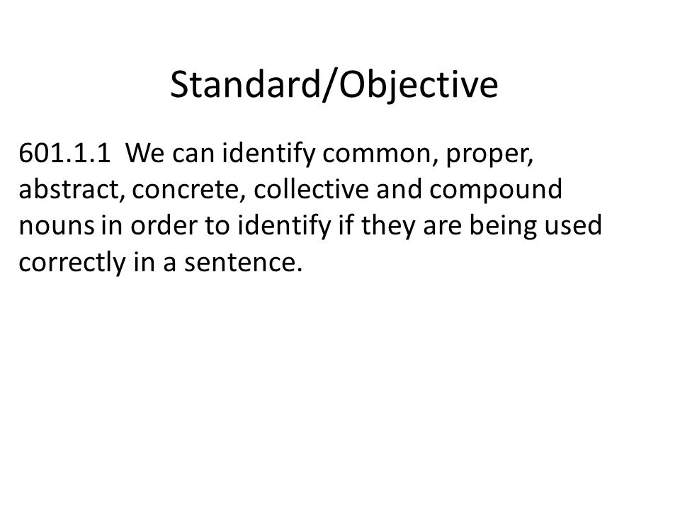 Standard/Objective 601.1.1 We can identify common, proper, abstract, concrete, collective and compound nouns in order to identify if they are being us
