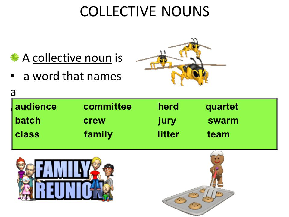 COLLECTIVE NOUNS A collective noun is a word that names a group. audience committee herd quartet batch crew jury swarm class family litter team