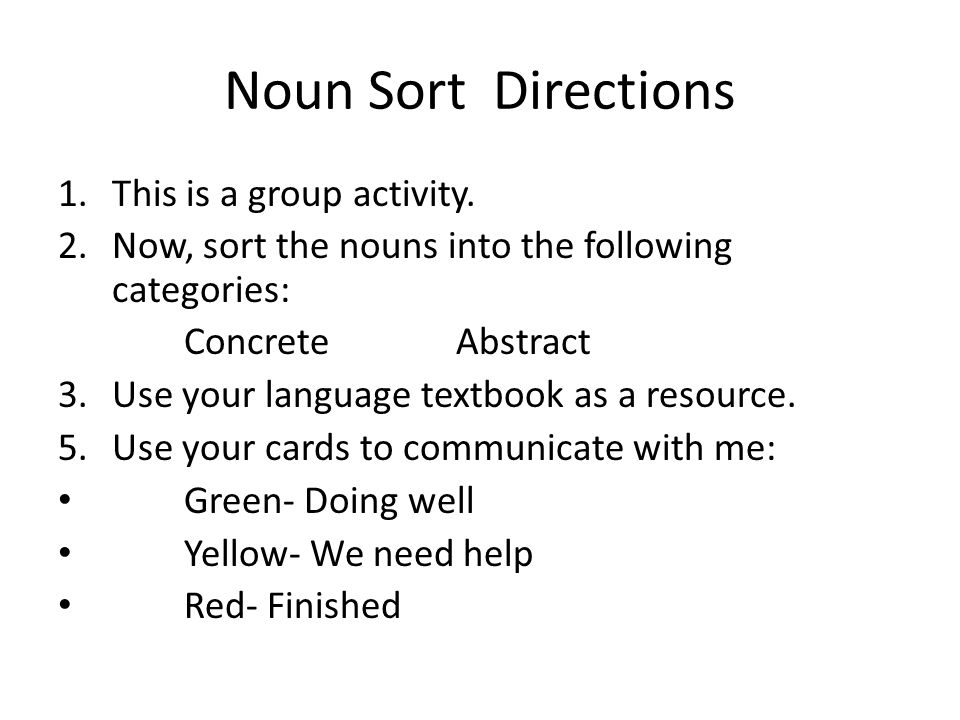 Noun Sort Directions 1.This is a group activity. 2.Now, sort the nouns into the following categories: Concrete Abstract 3.Use your language textbook a