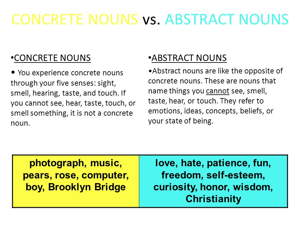 CONCRETE NOUNS vs. ABSTRACT NOUNS CONCRETE NOUNS You experience concrete nouns through your five senses: sight, smell, hearing, taste, and touch. If y