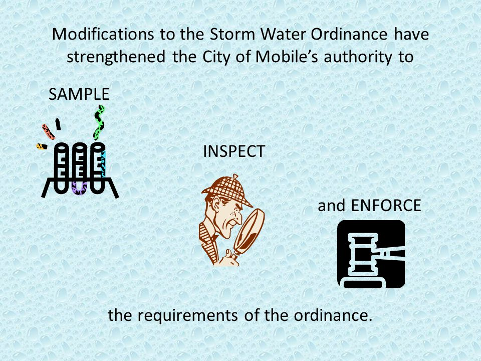 Modifications to the Storm Water Ordinance have strengthened the City of Mobile's authority to SAMPLE INSPECT and ENFORCE the requirements of the ordi
