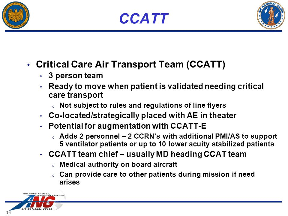 24 CCATT Critical Care Air Transport Team (CCATT) 3 person team Ready to move when patient is validated needing critical care transport o Not subject to rules and regulations of line flyers Co-located/strategically placed with AE in theater Potential for augmentation with CCATT-E o Adds 2 personnel – 2 CCRN's with additional PMI/AS to support 5 ventilator patients or up to 10 lower acuity stabilized patients CCATT team chief – usually MD heading CCAT team o Medical authority on board aircraft o Can provide care to other patients during mission if need arises