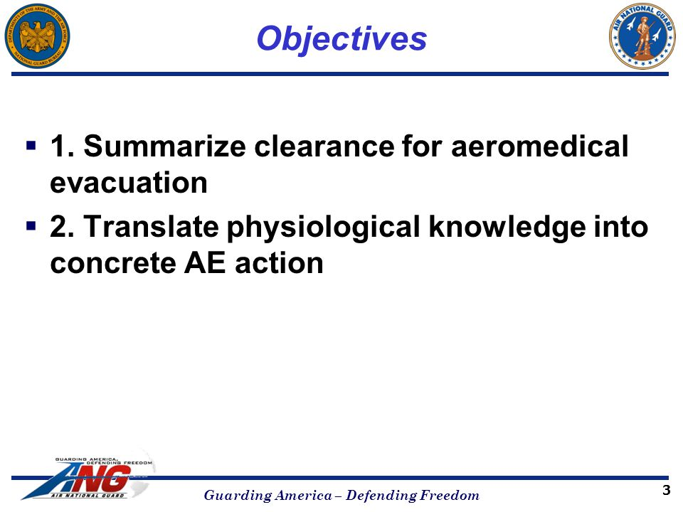 Objectives  1. Summarize clearance for aeromedical evacuation  2. Translate physiological knowledge into concrete AE action Guarding America – Defen