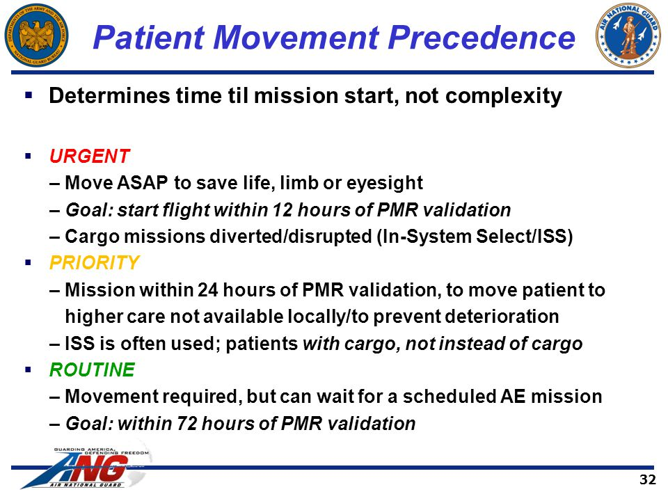 Patient Movement Precedence  Determines time til mission start, not complexity  URGENT – Move ASAP to save life, limb or eyesight – Goal: start flight within 12 hours of PMR validation – Cargo missions diverted/disrupted (In-System Select/ISS)  PRIORITY – Mission within 24 hours of PMR validation, to move patient to higher care not available locally/to prevent deterioration – ISS is often used; patients with cargo, not instead of cargo  ROUTINE – Movement required, but can wait for a scheduled AE mission – Goal: within 72 hours of PMR validation 32