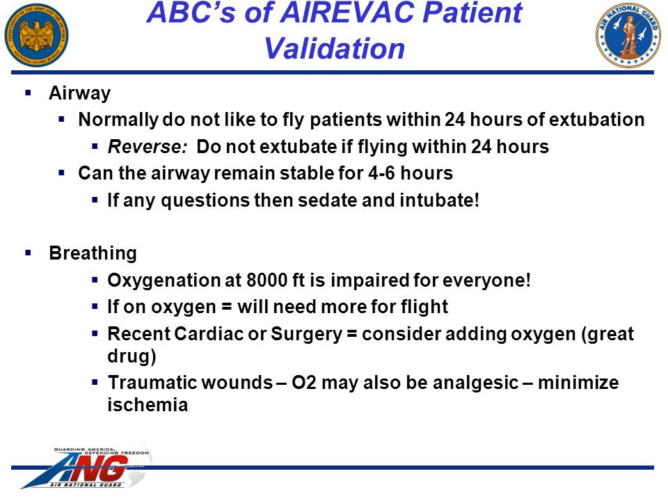 ABC's of AIREVAC Patient Validation  Airway  Normally do not like to fly patients within 24 hours of extubation  Reverse: Do not extubate if flying within 24 hours  Can the airway remain stable for 4-6 hours  If any questions then sedate and intubate.