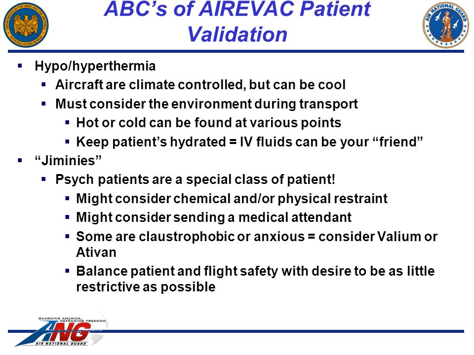  Hypo/hyperthermia  Aircraft are climate controlled, but can be cool  Must consider the environment during transport  Hot or cold can be found at various points  Keep patient's hydrated = IV fluids can be your friend  Jiminies  Psych patients are a special class of patient.