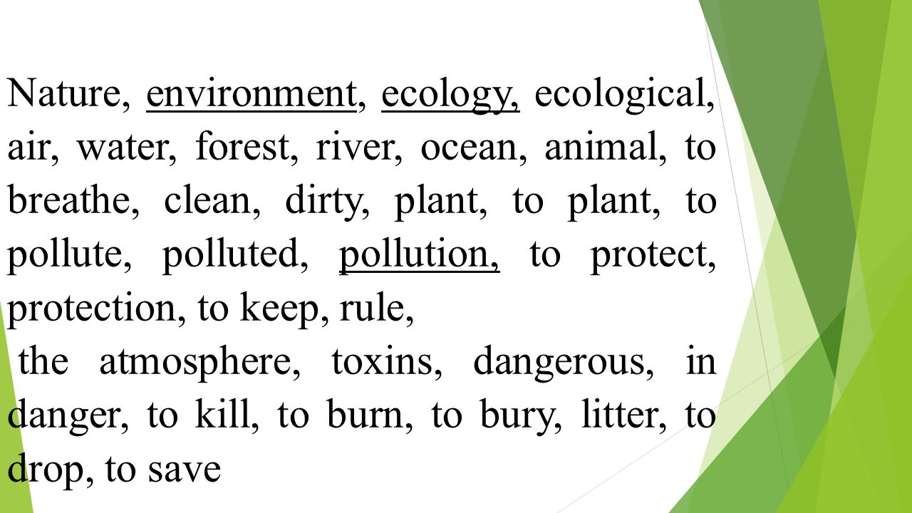 Ecology air, water, and land, in which people, animals and plants live Environment making water, air, atmosphere dirty and dangerous for people, animals, and plants Pollution natural balance between plants, animals and their environment