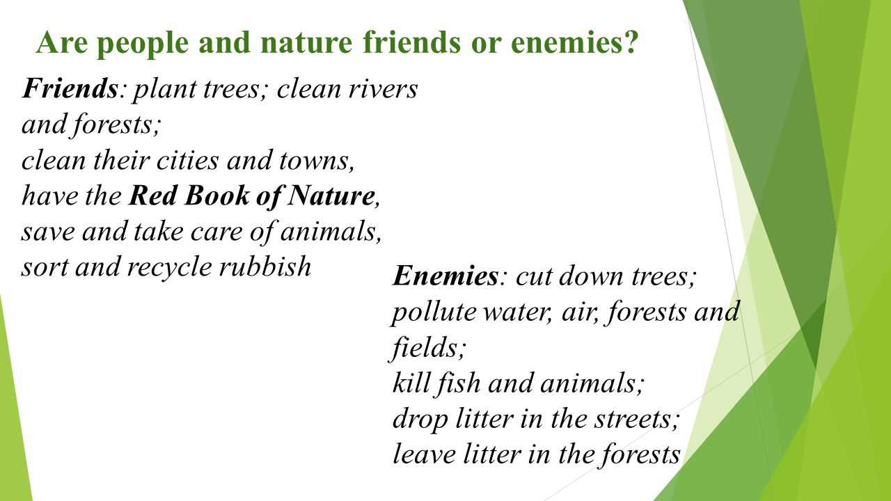 Are people and nature friends or enemies? Friends: plant trees; clean rivers and forests; clean their cities and towns, have the Red Book of Nature, s