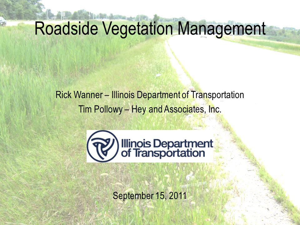 Roadside Vegetation Management Rick Wanner – Illinois Department of Transportation Tim Pollowy – Hey and Associates, Inc.