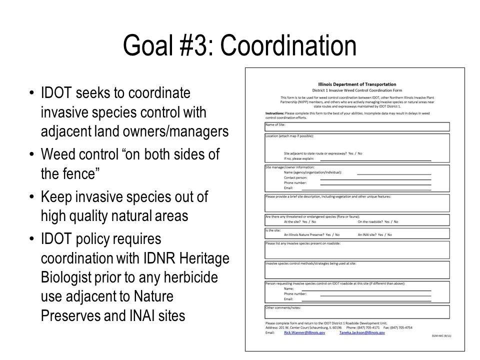 Goal #3: Coordination IDOT seeks to coordinate invasive species control with adjacent land owners/managers Weed control on both sides of the fence Keep invasive species out of high quality natural areas IDOT policy requires coordination with IDNR Heritage Biologist prior to any herbicide use adjacent to Nature Preserves and INAI sites