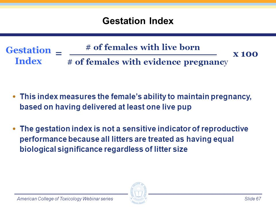 Slide 68American College of Toxicology Webinar series Preputial Separation Onset is considered sexual maturity in male rats Examination begins around PND 35 to 38 Vaginal Patency Onset is considered sexual maturity in female rats Examination begins around PND 25 to 28 Sexual Maturation Landmarks in Rats