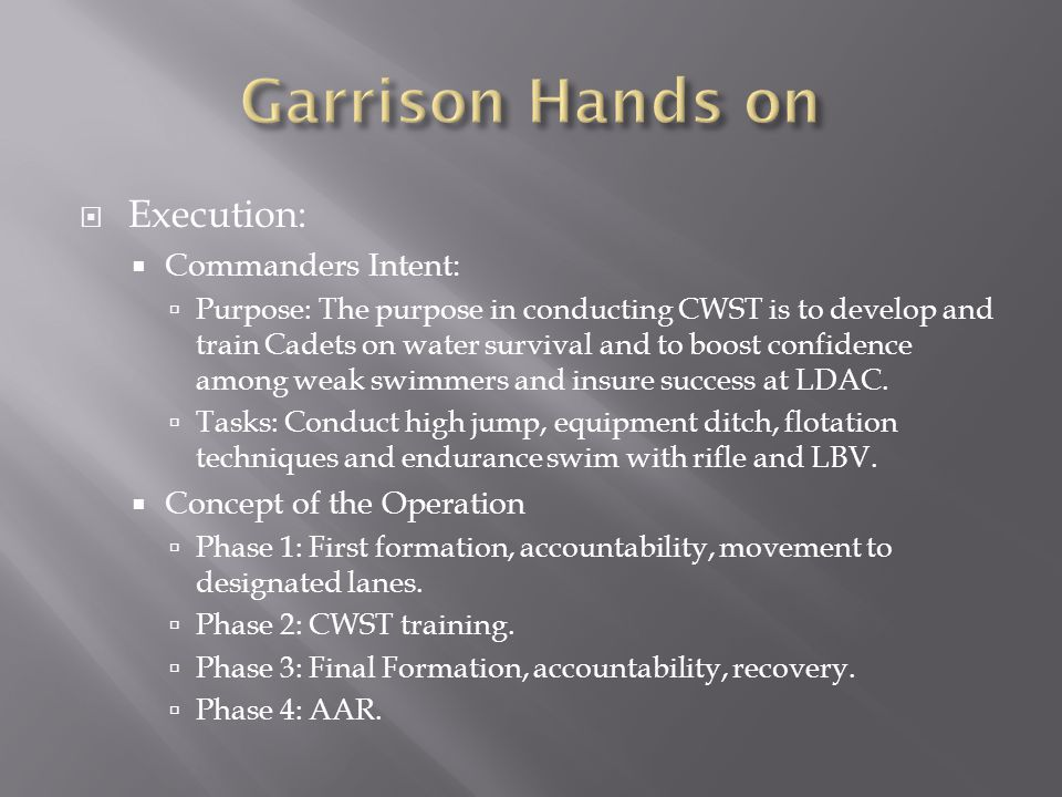  Execution:  Commanders Intent:  Purpose: The purpose in conducting CWST is to develop and train Cadets on water survival and to boost confidence among weak swimmers and insure success at LDAC.