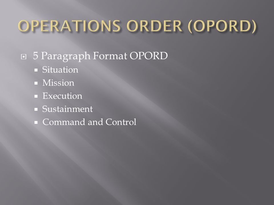  5 Paragraph Format OPORD  Situation  Mission  Execution  Sustainment  Command and Control