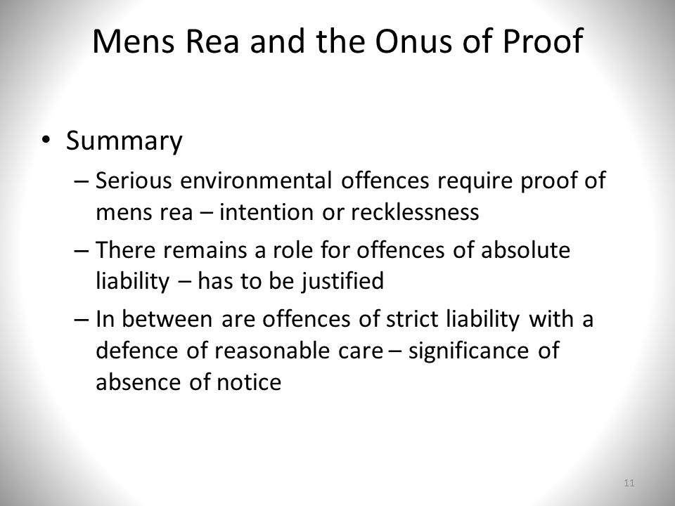 Mens Rea and the Onus of Proof Summary – Serious environmental offences require proof of mens rea – intention or recklessness – There remains a role for offences of absolute liability – has to be justified – In between are offences of strict liability with a defence of reasonable care – significance of absence of notice 11