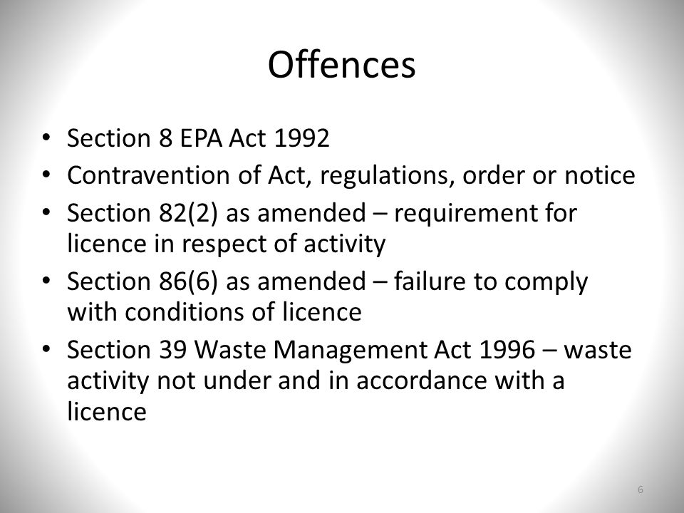 Offences Section 8 EPA Act 1992 Contravention of Act, regulations, order or notice Section 82(2) as amended – requirement for licence in respect of activity Section 86(6) as amended – failure to comply with conditions of licence Section 39 Waste Management Act 1996 – waste activity not under and in accordance with a licence 6