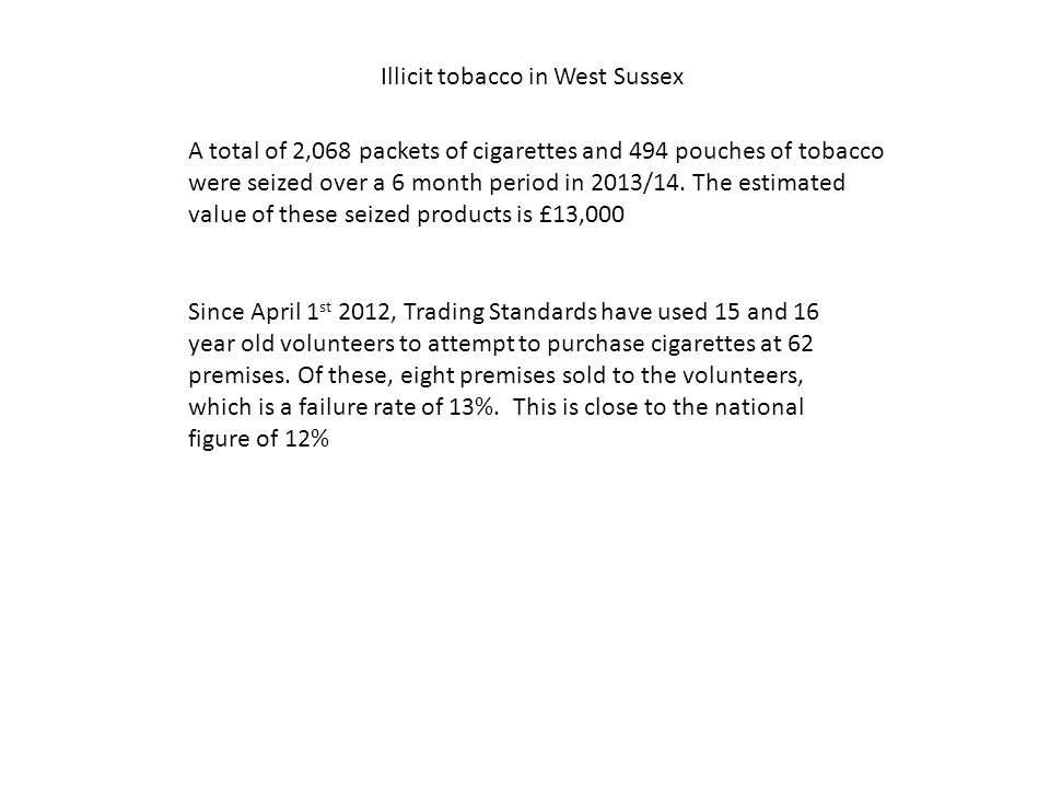 Illicit tobacco in West Sussex A total of 2,068 packets of cigarettes and 494 pouches of tobacco were seized over a 6 month period in 2013/14. The est