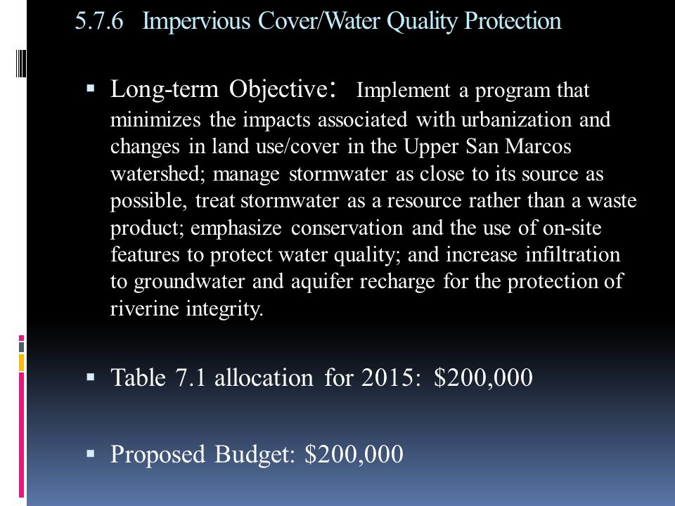 5.7.6Impervious Cover/Water Quality Protection  Long-term Objective : Implement a program that minimizes the impacts associated with urbanization and changes in land use/cover in the Upper San Marcos watershed; manage stormwater as close to its source as possible, treat stormwater as a resource rather than a waste product; emphasize conservation and the use of on-site features to protect water quality; and increase infiltration to groundwater and aquifer recharge for the protection of riverine integrity.