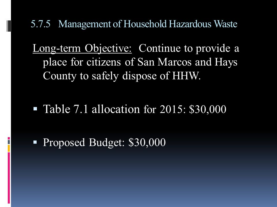 5.7.5Management of Household Hazardous Waste Long-term Objective: Continue to provide a place for citizens of San Marcos and Hays County to safely dispose of HHW.