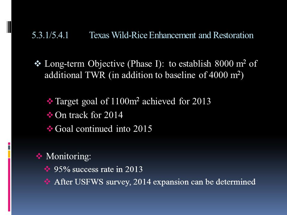 5.3.1/5.4.1Texas Wild-Rice Enhancement and Restoration  Long-term Objective (Phase I): to establish 8000 m 2 of additional TWR (in addition to baseline of 4000 m 2 )  Target goal of 1100m 2 achieved for 2013  On track for 2014  Goal continued into 2015  Monitoring:  95% success rate in 2013  After USFWS survey, 2014 expansion can be determined