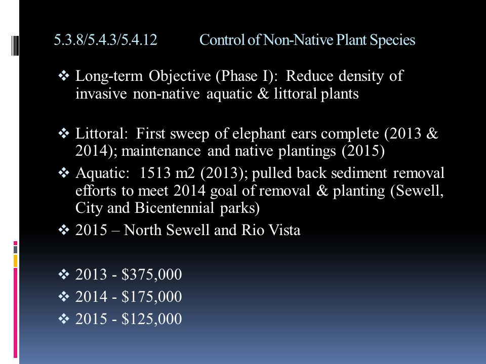 5.3.8/5.4.3/5.4.12Control of Non-Native Plant Species  Long-term Objective (Phase I): Reduce density of invasive non-native aquatic & littoral plants  Littoral: First sweep of elephant ears complete (2013 & 2014); maintenance and native plantings (2015)  Aquatic: 1513 m2 (2013); pulled back sediment removal efforts to meet 2014 goal of removal & planting (Sewell, City and Bicentennial parks)  2015 – North Sewell and Rio Vista  2013 - $375,000  2014 - $175,000  2015 - $125,000
