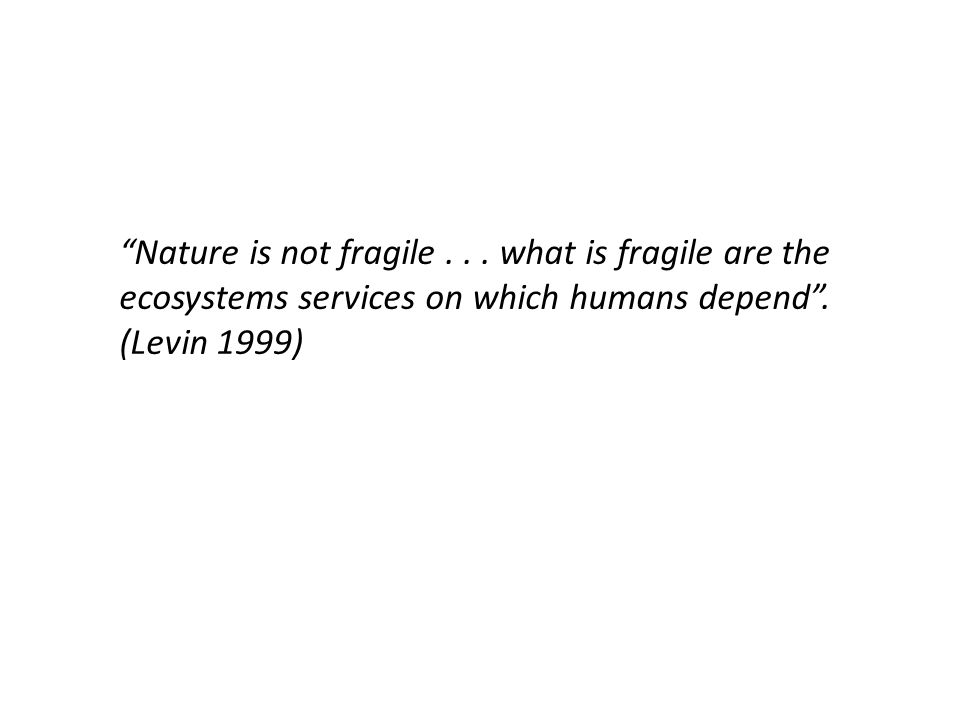 Nature is not fragile... what is fragile are the ecosystems services on which humans depend .