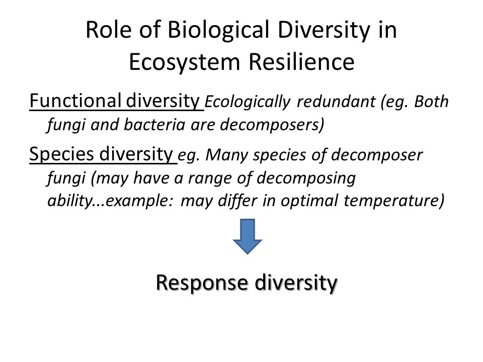 Role of Biological Diversity in Ecosystem Resilience Functional diversity Ecologically redundant (eg.