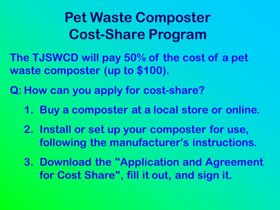 Pet Waste Composter Cost-Share Program The TJSWCD will pay 50% of the cost of a pet waste composter (up to $100). Q:How can you apply for cost-share?