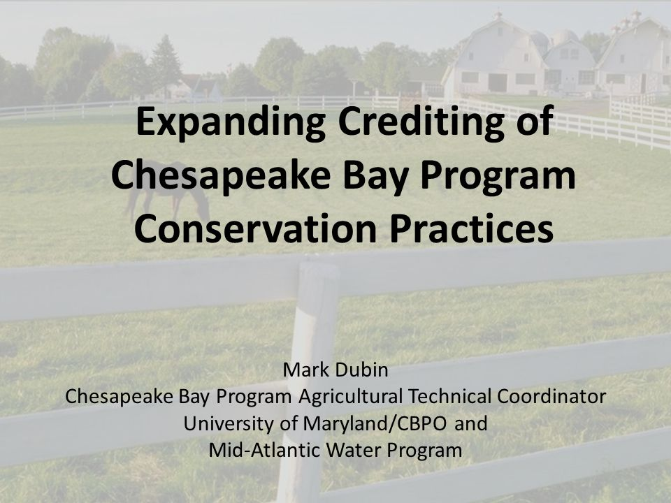 1 Expanding Crediting of Chesapeake Bay Program Conservation Practices Mark Dubin Chesapeake Bay Program Agricultural Technical Coordinator University of Maryland/CBPO and Mid-Atlantic Water Program