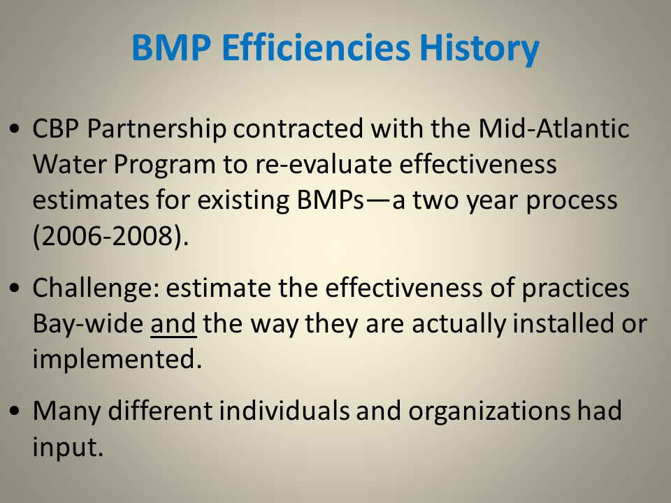 3 BMP Efficiencies History CBP Partnership contracted with the Mid-Atlantic Water Program to re-evaluate effectiveness estimates for existing BMPs—a two year process (2006-2008).