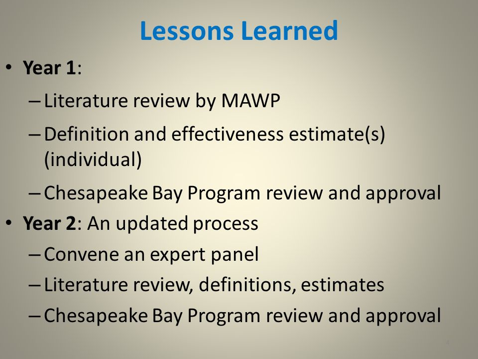 4 Lessons Learned Year 1: – Literature review by MAWP – Definition and effectiveness estimate(s) (individual) – Chesapeake Bay Program review and approval Year 2: An updated process – Convene an expert panel – Literature review, definitions, estimates – Chesapeake Bay Program review and approval