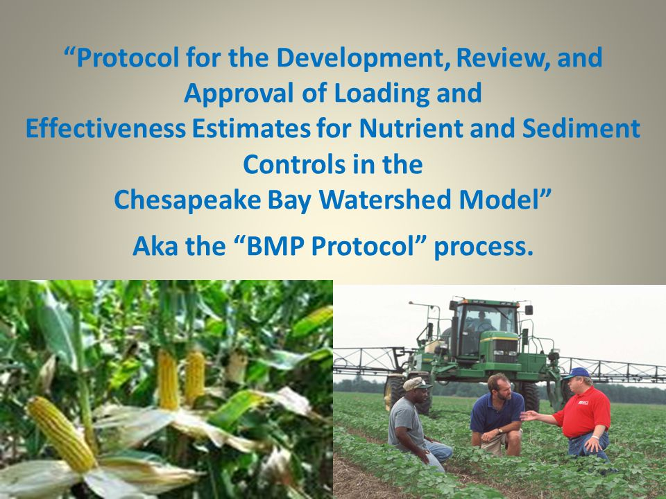 Protocol for the Development, Review, and Approval of Loading and Effectiveness Estimates for Nutrient and Sediment Controls in the Chesapeake Bay Watershed Model Aka the BMP Protocol process.