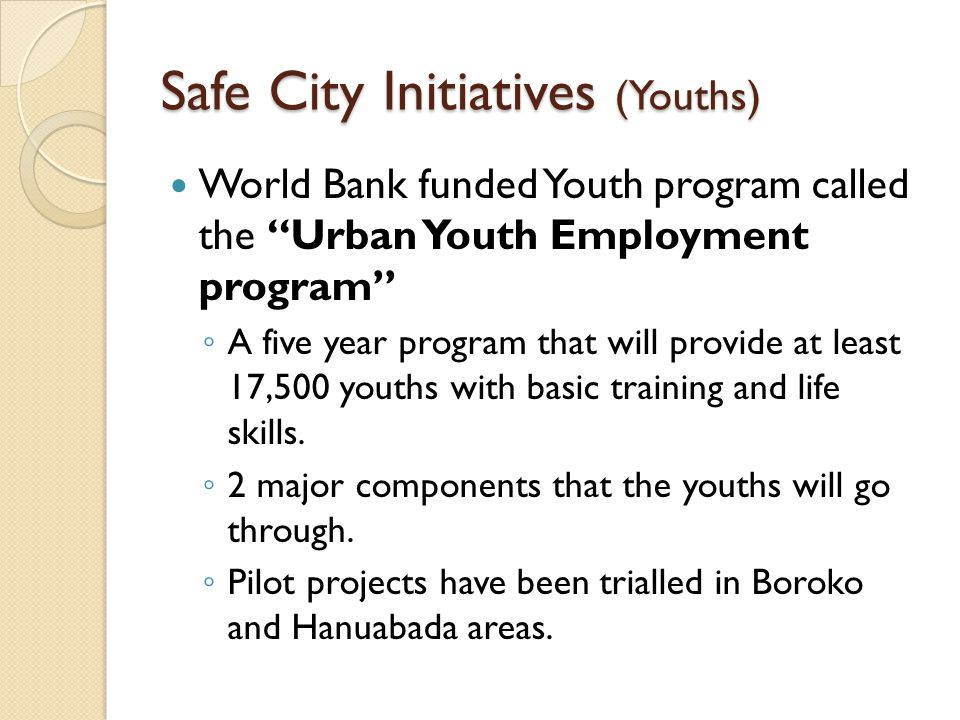 "Safe City Initiatives (Youths) World Bank funded Youth program called the ""Urban Youth Employment program"" ◦ A five year program that will provide at"