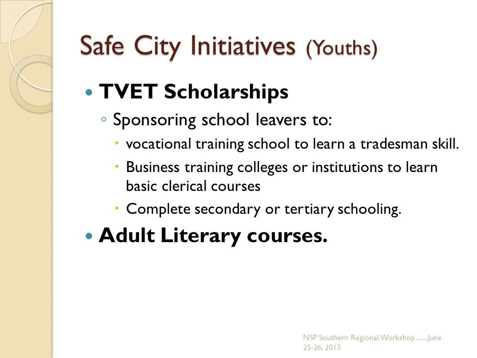 Safe City Initiatives (Youths) TVET Scholarships ◦ Sponsoring school leavers to:  vocational training school to learn a tradesman skill.  Business t