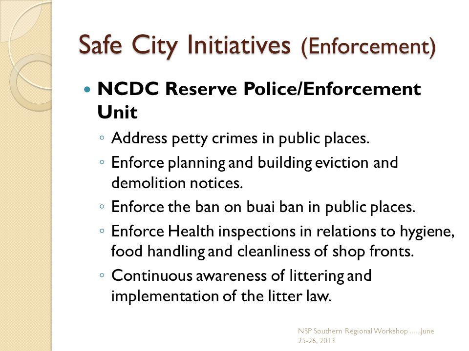 Safe City Initiatives (Enforcement) NCDC Reserve Police/Enforcement Unit ◦ Address petty crimes in public places.