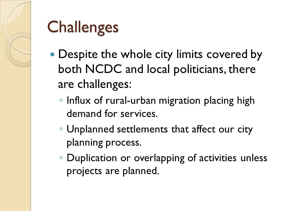 Challenges Despite the whole city limits covered by both NCDC and local politicians, there are challenges: ◦ Influx of rural-urban migration placing h