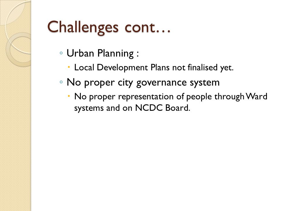 Challenges cont… ◦ Urban Planning :  Local Development Plans not finalised yet. ◦ No proper city governance system  No proper representation of peop
