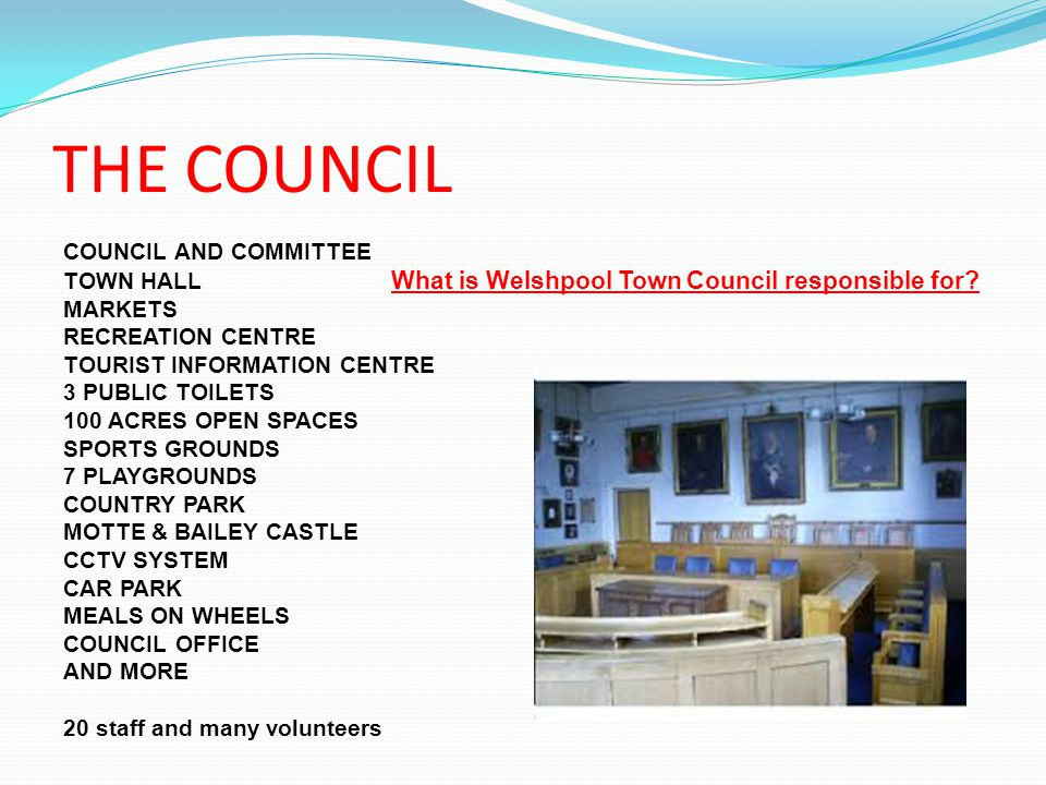 THE COUNCIL COUNCIL AND COMMITTEE TOWN HALL What is Welshpool Town Council responsible for.