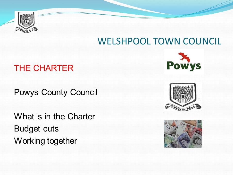 WELSHPOOL TOWN COUNCIL THE CHARTER Powys County Council What is in the Charter Budget cuts Working together