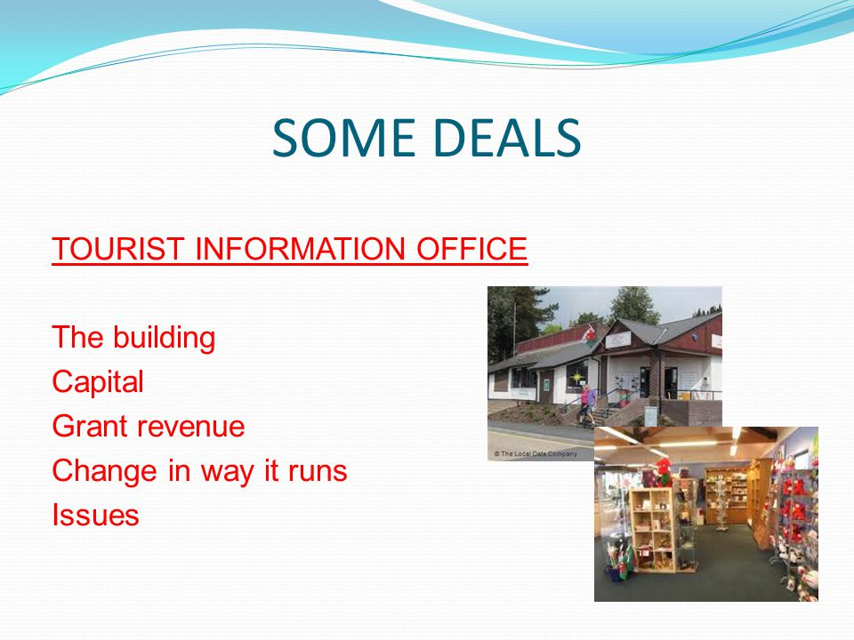 SOME DEALS TOURIST INFORMATION OFFICE The building Capital Grant revenue Change in way it runs Issues