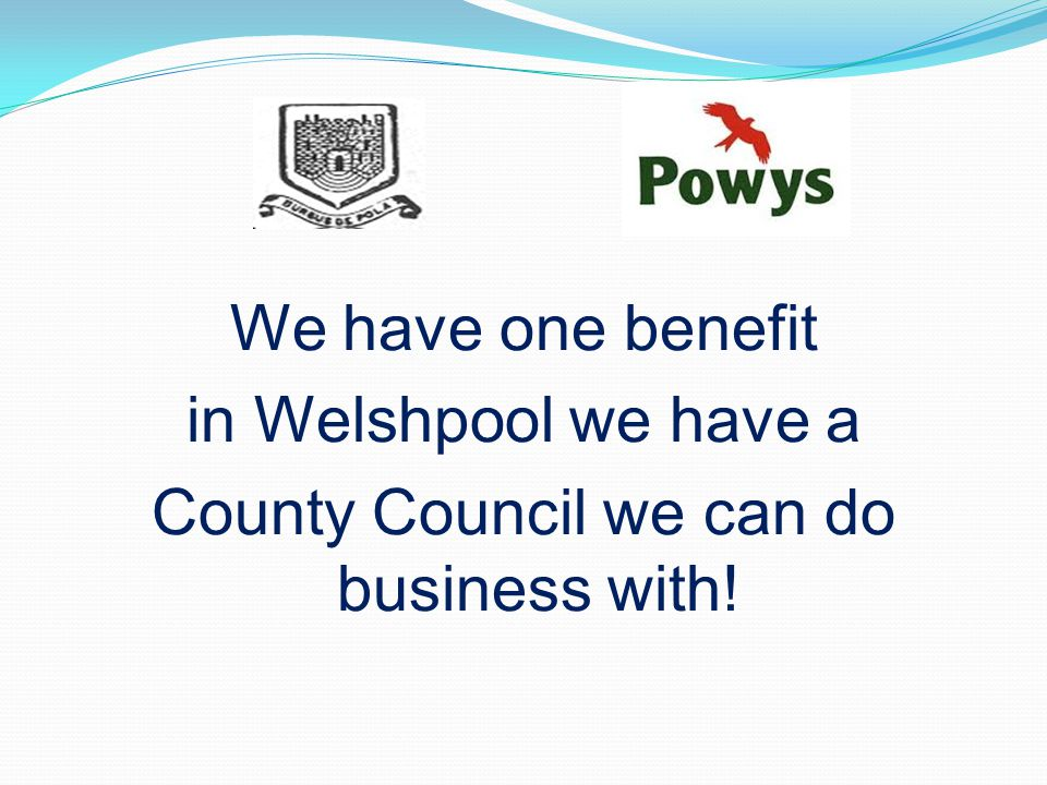 We have one benefit in Welshpool we have a County Council we can do business with!