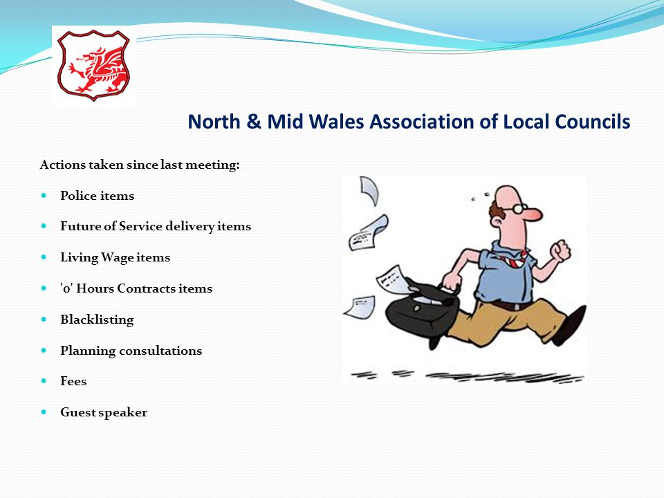 North & Mid Wales Association of Local Councils Actions taken since last meeting: Police items Future of Service delivery items Living Wage items 0 Hours Contracts items Blacklisting Planning consultations Fees Guest speaker