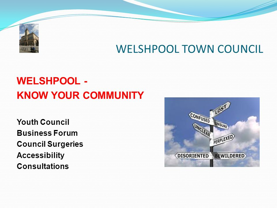 WELSHPOOL TOWN COUNCIL WELSHPOOL - KNOW YOUR COMMUNITY Youth Council Business Forum Council Surgeries Accessibility Consultations