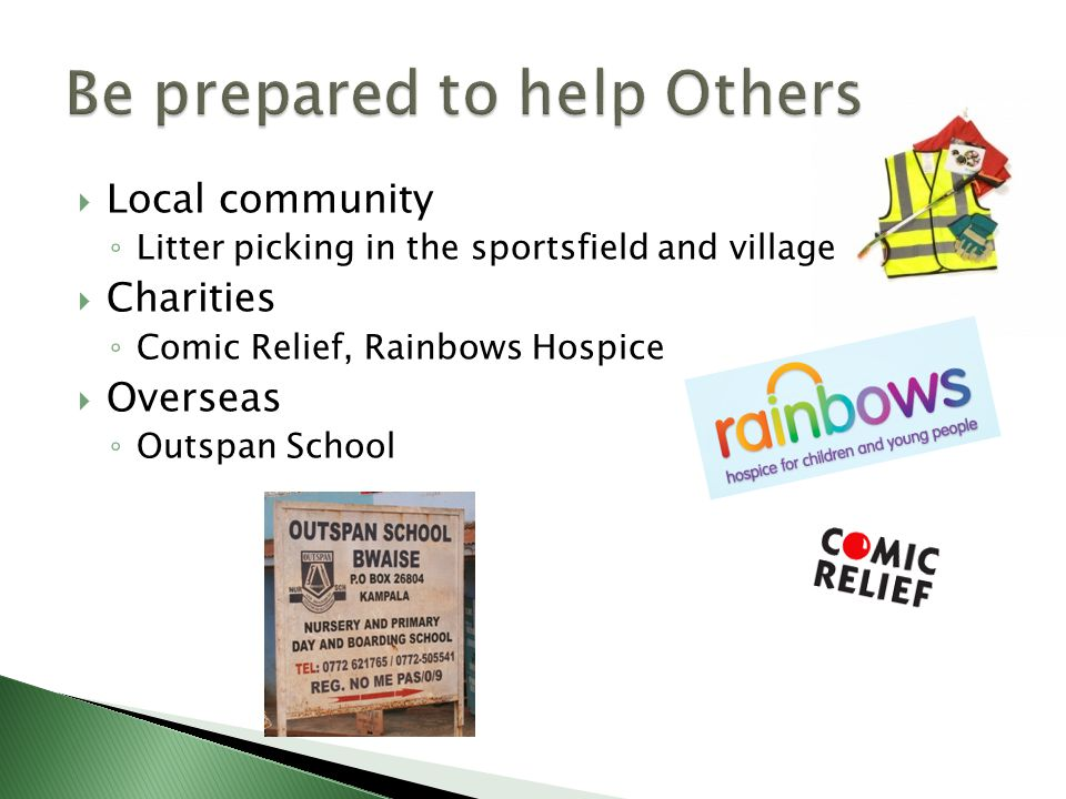  Local community ◦ Litter picking in the sportsfield and village  Charities ◦ Comic Relief, Rainbows Hospice  Overseas ◦ Outspan School