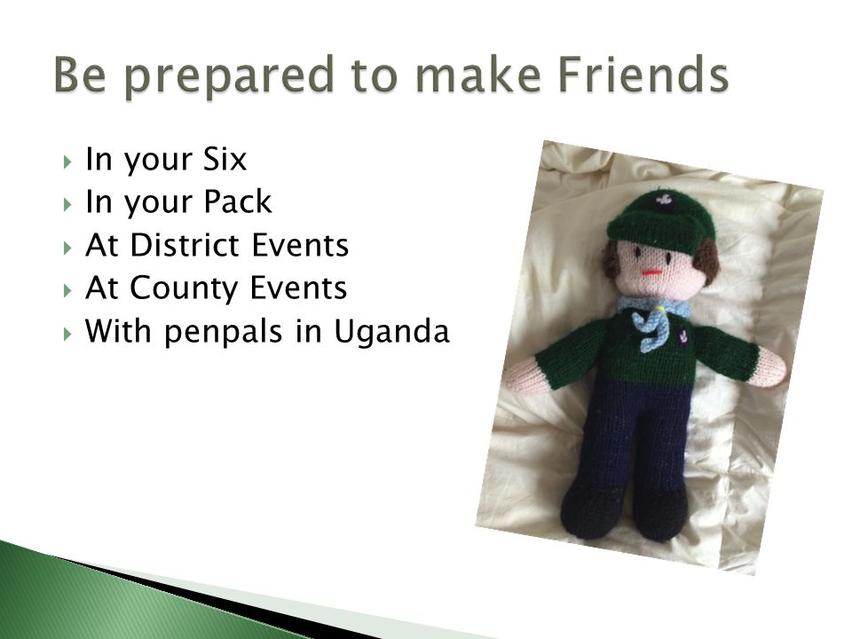  In your Six  In your Pack  At District Events  At County Events  With penpals in Uganda