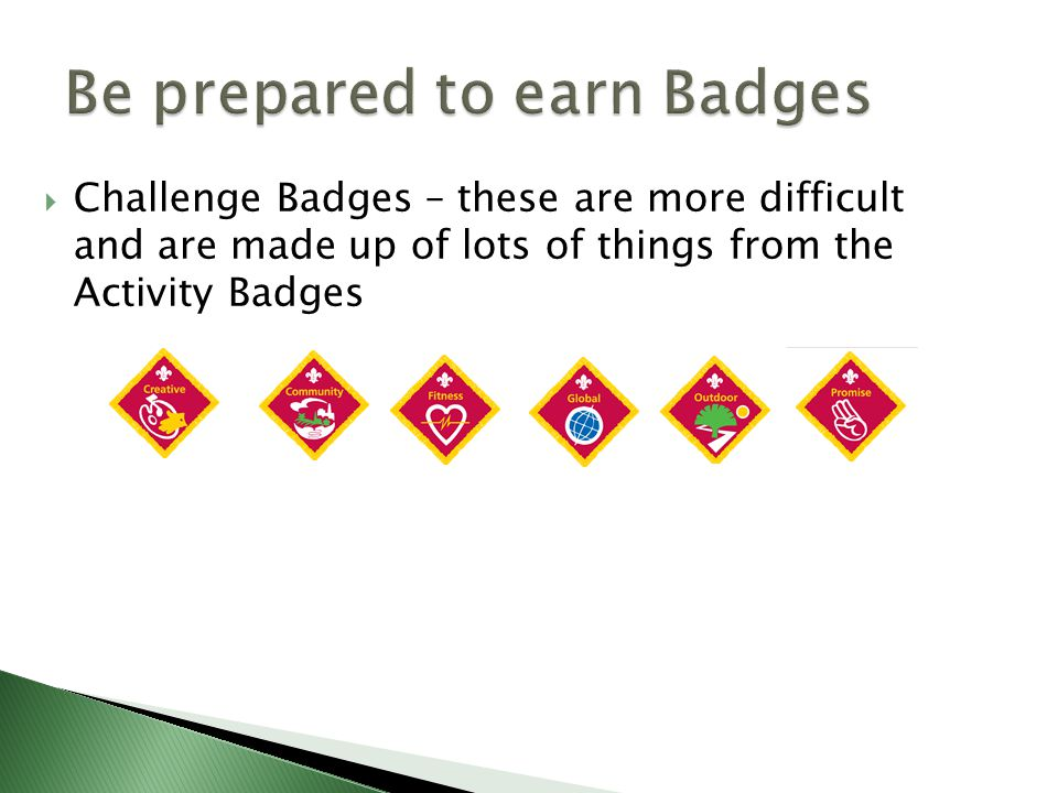  Challenge Badges – these are more difficult and are made up of lots of things from the Activity Badges
