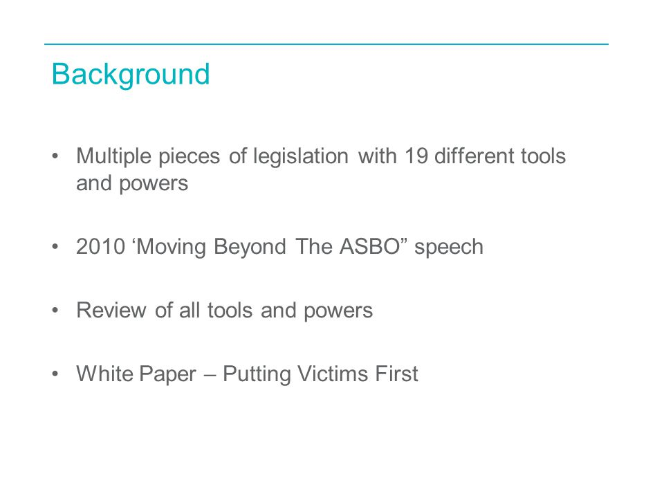 Background Multiple pieces of legislation with 19 different tools and powers 2010 'Moving Beyond The ASBO speech Review of all tools and powers White Paper – Putting Victims First