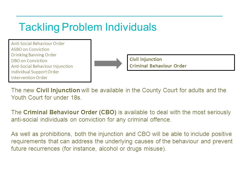 Tackling Problem Individuals Anti-Social Behaviour Order ASBO on Conviction Drinking Banning Order DBO on Conviction Anti-Social Behaviour Injunction Individual Support Order Intervention Order Civil injunction Criminal Behaviour Order The new Civil Injunction will be available in the County Court for adults and the Youth Court for under 18s.